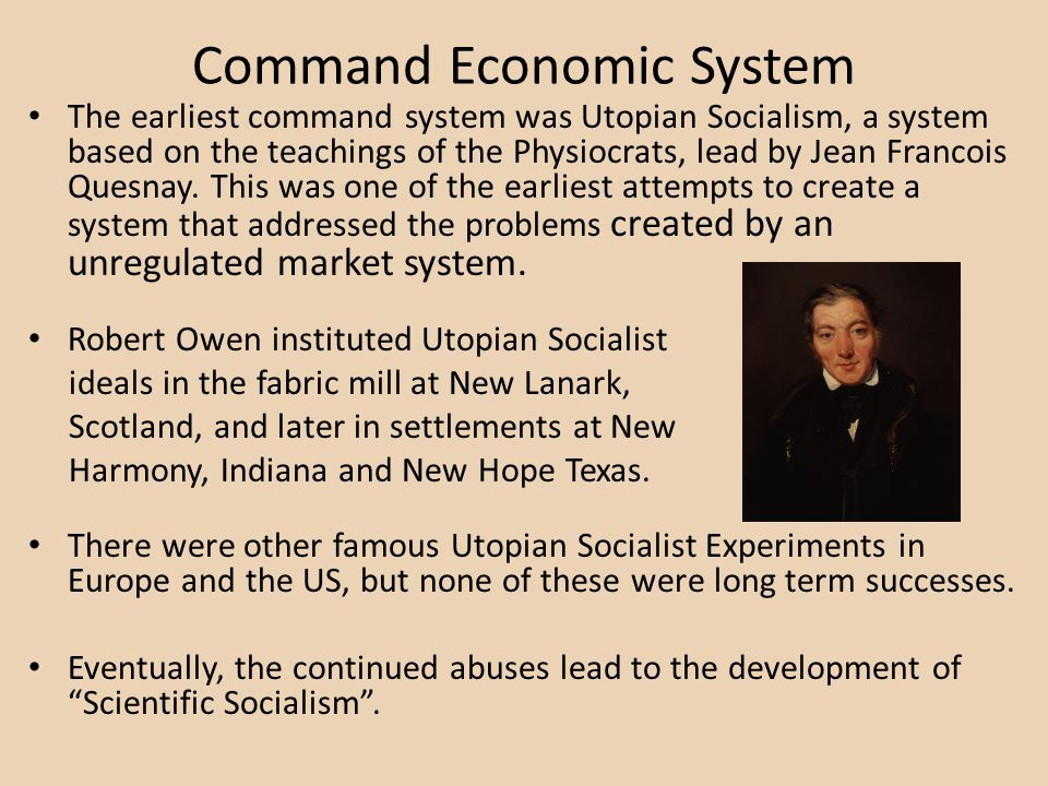 Command Economic System The earliest command system was Utopian Socialism, a system based on the teachings of the Physiocrats, lead by Jean Francois Q