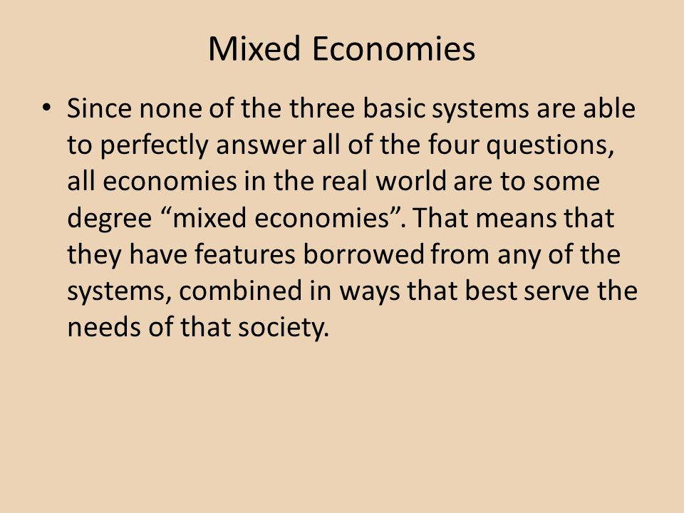 Mixed Economies Since none of the three basic systems are able to perfectly answer all of the four questions, all economies in the real world are to some degree mixed economies.