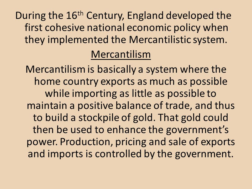 During the 16 th Century, England developed the first cohesive national economic policy when they implemented the Mercantilistic system.