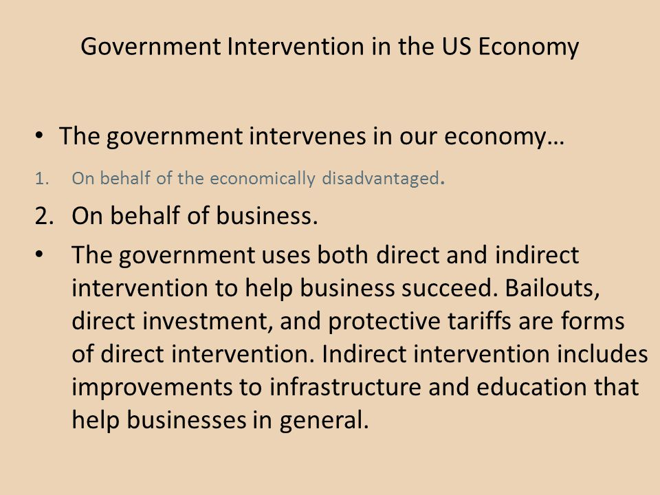 Government Intervention in the US Economy The government intervenes in our economy… 1.On behalf of the economically disadvantaged. 2.On behalf of busi
