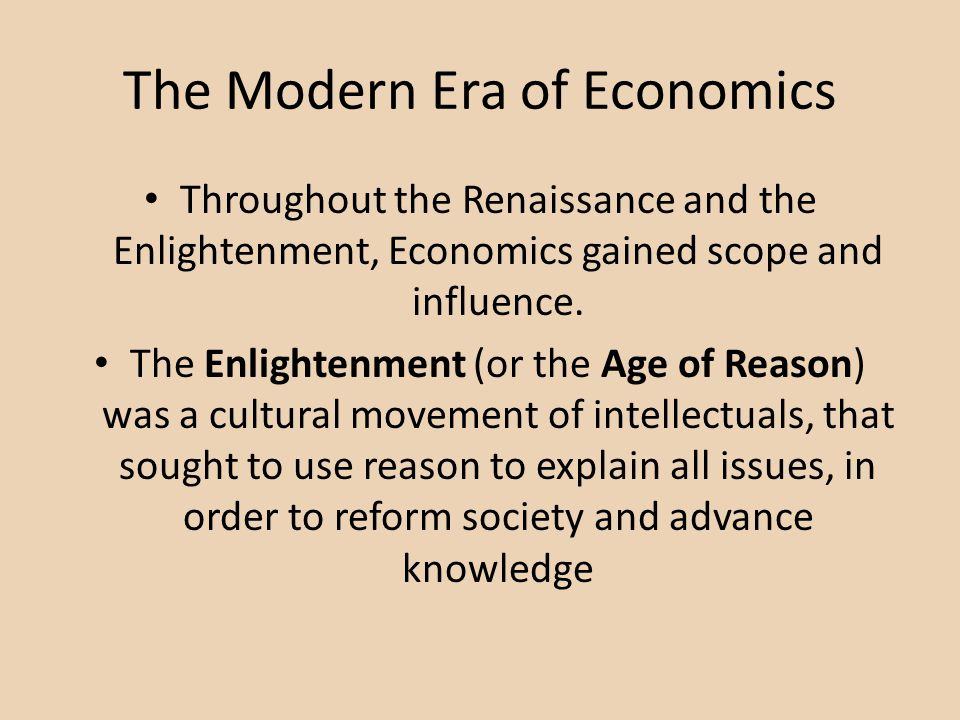 The Modern Era of Economics Throughout the Renaissance and the Enlightenment, Economics gained scope and influence.