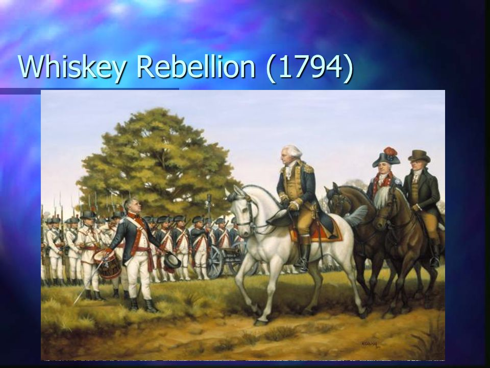 Whiskey Rebellion (1794) PA farmers not happy with tariff PA farmers not happy with tariff Launch an insurrection Launch an insurrection Washington pe