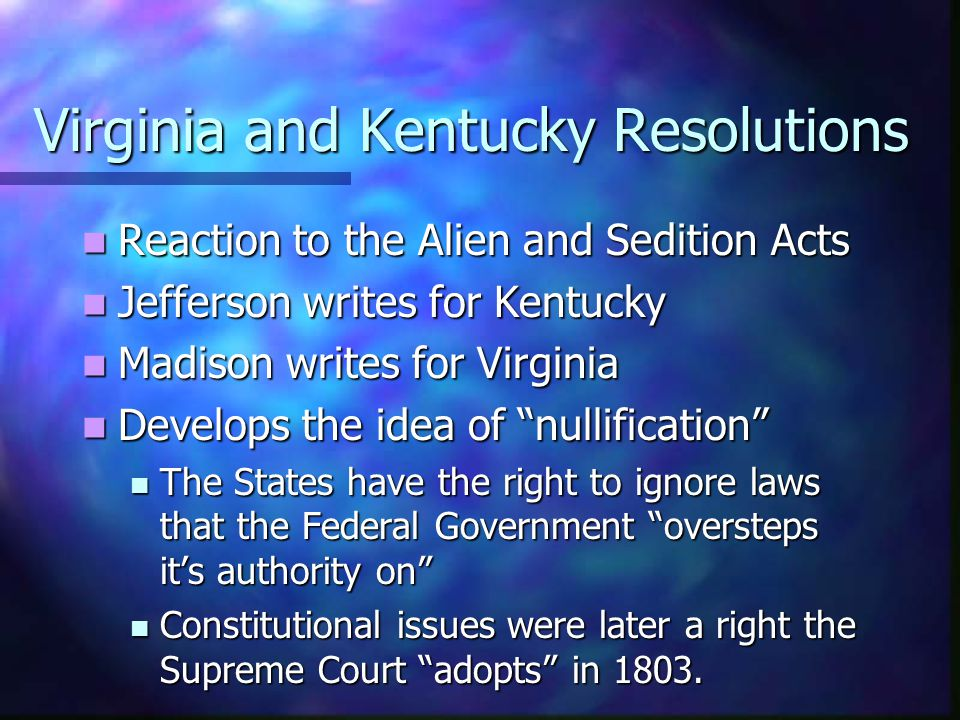 Virginia and Kentucky Resolutions Reaction to the Alien and Sedition Acts Reaction to the Alien and Sedition Acts Jefferson writes for Kentucky Jeffer