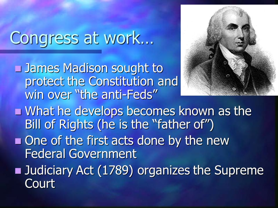 Congress at work… James Madison sought to protect the Constitution and win over the anti-Feds James Madison sought to protect the Constitution and win
