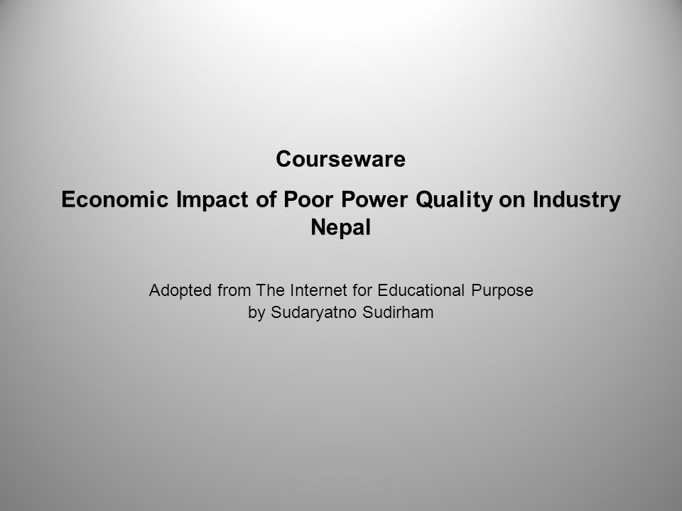 Courseware Economic Impact of Poor Power Quality on Industry Nepal Adopted from The Internet for Educational Purpose by Sudaryatno Sudirham