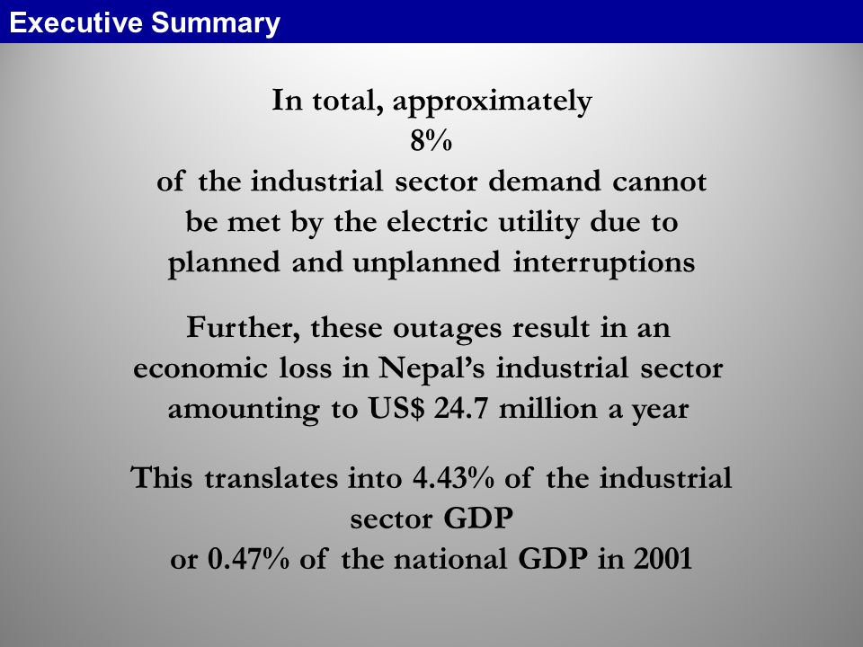 In total, approximately 8% of the industrial sector demand cannot be met by the electric utility due to planned and unplanned interruptions Further, these outages result in an economic loss in Nepals industrial sector amounting to US$ 24.7 million a year This translates into 4.43% of the industrial sector GDP or 0.47% of the national GDP in 2001 Executive Summary