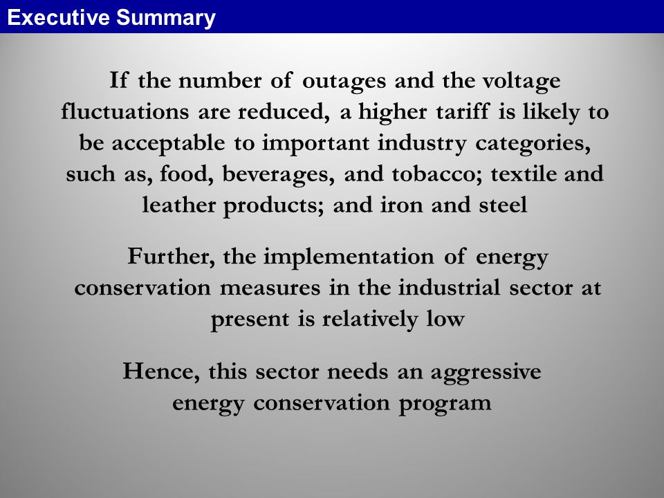 If the number of outages and the voltage fluctuations are reduced, a higher tariff is likely to be acceptable to important industry categories, such as, food, beverages, and tobacco; textile and leather products; and iron and steel Further, the implementation of energy conservation measures in the industrial sector at present is relatively low Hence, this sector needs an aggressive energy conservation program Executive Summary