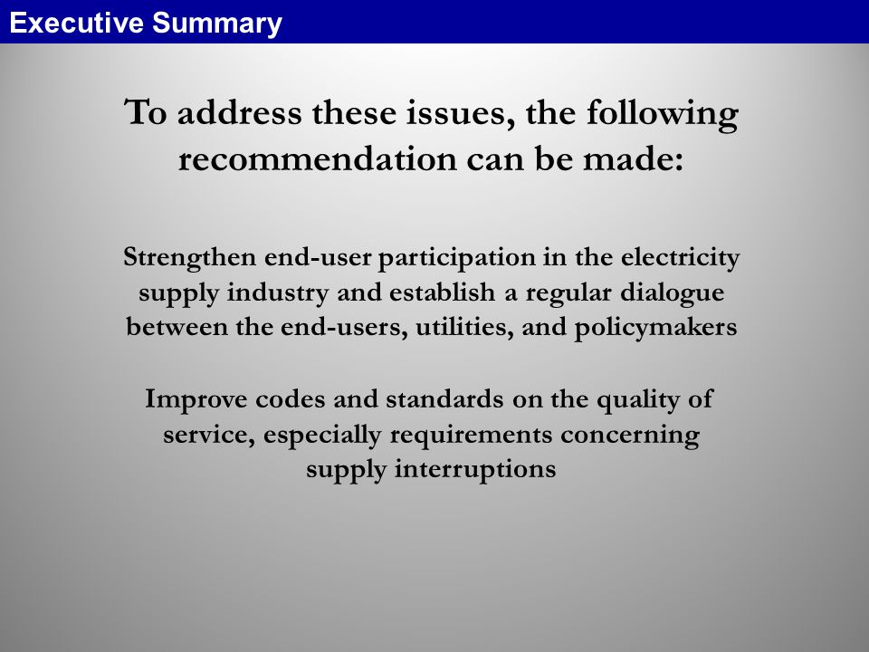 To address these issues, the following recommendation can be made: Strengthen end-user participation in the electricity supply industry and establish a regular dialogue between the end-users, utilities, and policymakers Improve codes and standards on the quality of service, especially requirements concerning supply interruptions Executive Summary