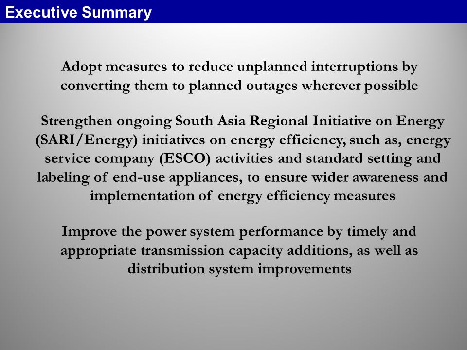 Adopt measures to reduce unplanned interruptions by converting them to planned outages wherever possible Strengthen ongoing South Asia Regional Initiative on Energy (SARI/Energy) initiatives on energy efficiency, such as, energy service company (ESCO) activities and standard setting and labeling of end-use appliances, to ensure wider awareness and implementation of energy efficiency measures Improve the power system performance by timely and appropriate transmission capacity additions, as well as distribution system improvements Executive Summary