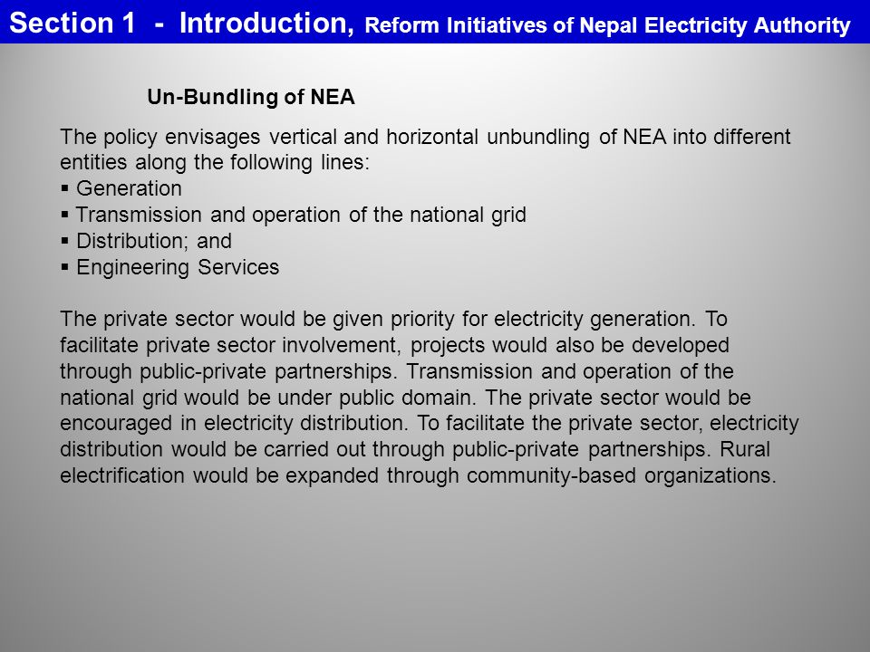 Un-Bundling of NEA The policy envisages vertical and horizontal unbundling of NEA into different entities along the following lines: Generation Transmission and operation of the national grid Distribution; and Engineering Services The private sector would be given priority for electricity generation.