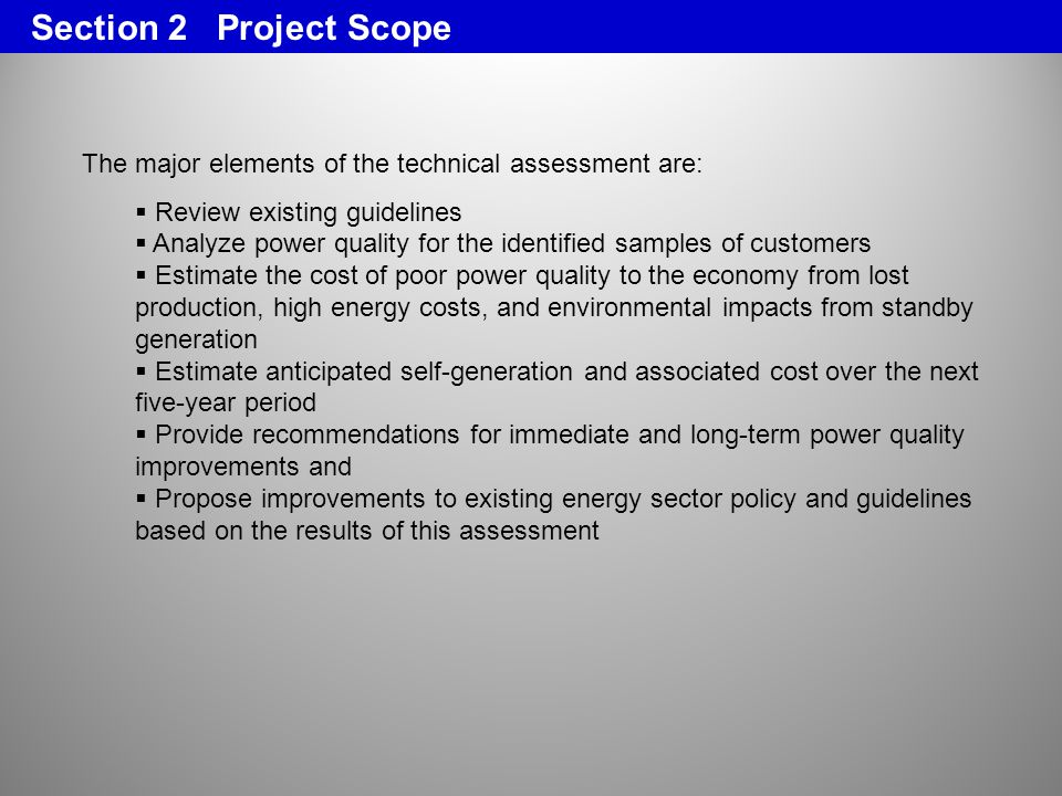 The major elements of the technical assessment are: Review existing guidelines Analyze power quality for the identified samples of customers Estimate the cost of poor power quality to the economy from lost production, high energy costs, and environmental impacts from standby generation Estimate anticipated self-generation and associated cost over the next five-year period Provide recommendations for immediate and long-term power quality improvements and Propose improvements to existing energy sector policy and guidelines based on the results of this assessment Section 2 Project Scope