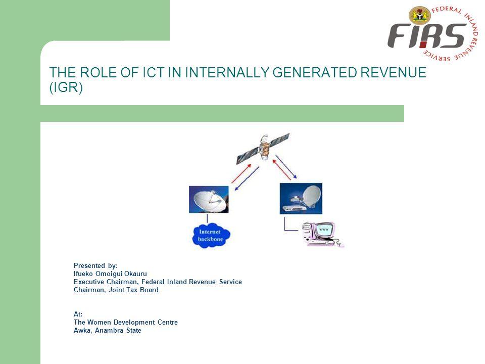 THE ROLE OF ICT IN INTERNALLY GENERATED REVENUE (IGR) Presented by: Ifueko Omoigui Okauru Executive Chairman, Federal Inland Revenue Service Chairman,