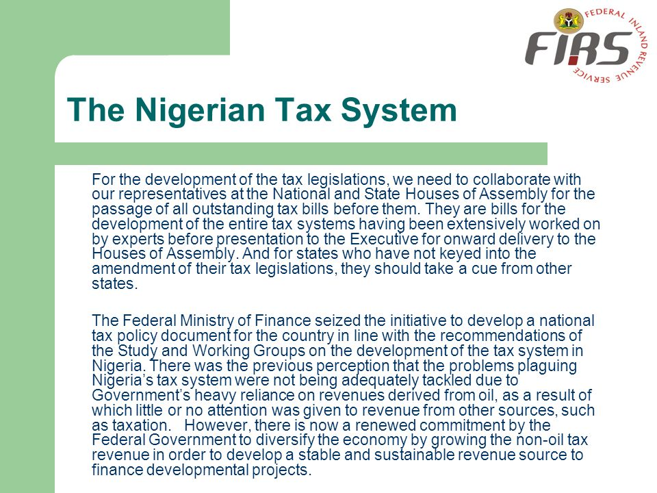 The Nigerian Tax System For the development of the tax legislations, we need to collaborate with our representatives at the National and State Houses