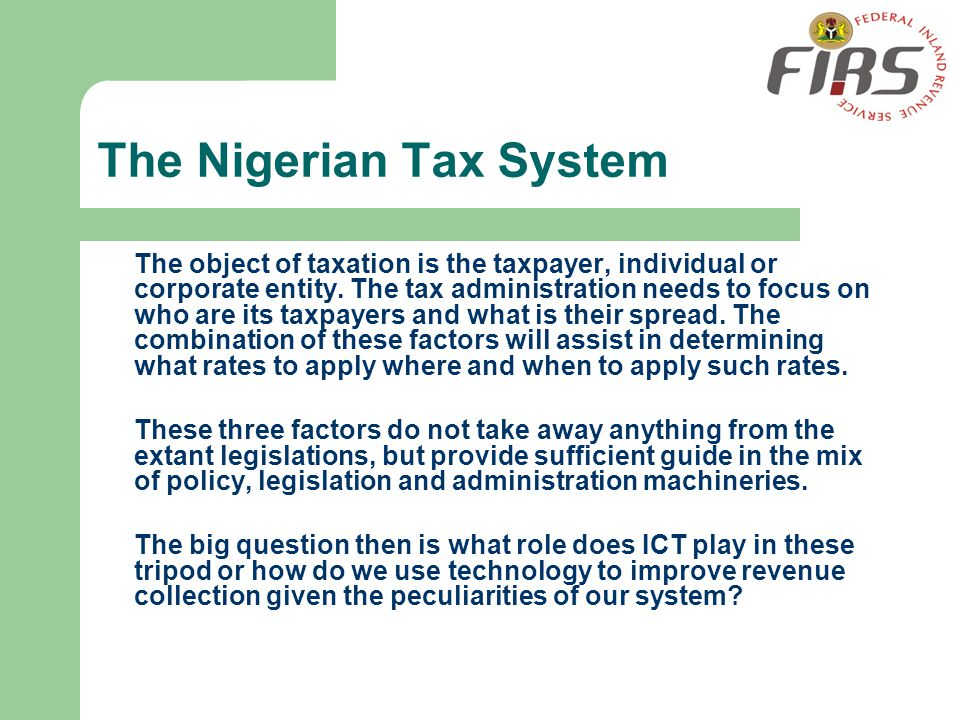 The Nigerian Tax System The object of taxation is the taxpayer, individual or corporate entity. The tax administration needs to focus on who are its t