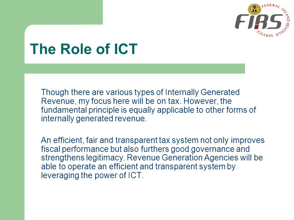 The Role of ICT Though there are various types of Internally Generated Revenue, my focus here will be on tax. However, the fundamental principle is eq