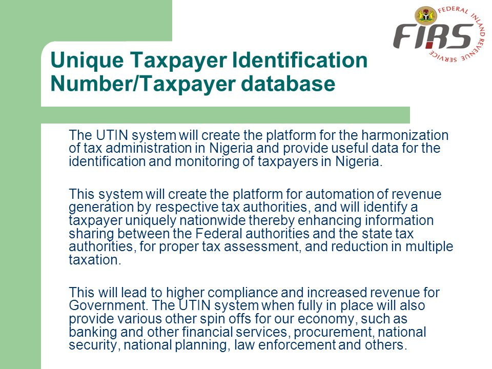 Unique Taxpayer Identification Number/Taxpayer database The UTIN system will create the platform for the harmonization of tax administration in Nigeri