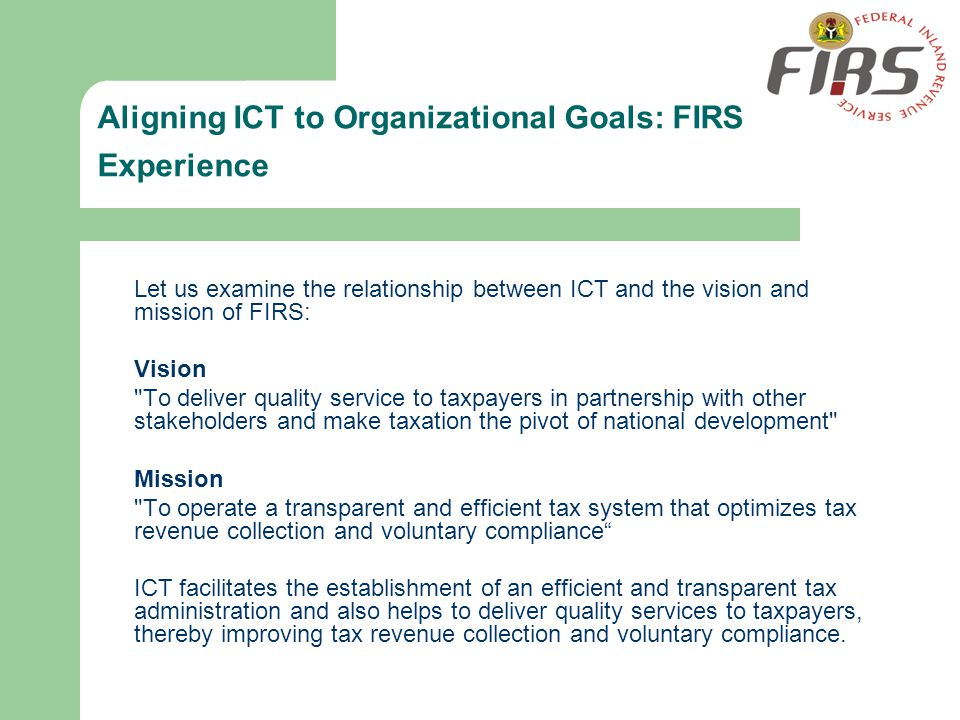 Aligning ICT to Organizational Goals: FIRS Experience Let us examine the relationship between ICT and the vision and mission of FIRS: Vision