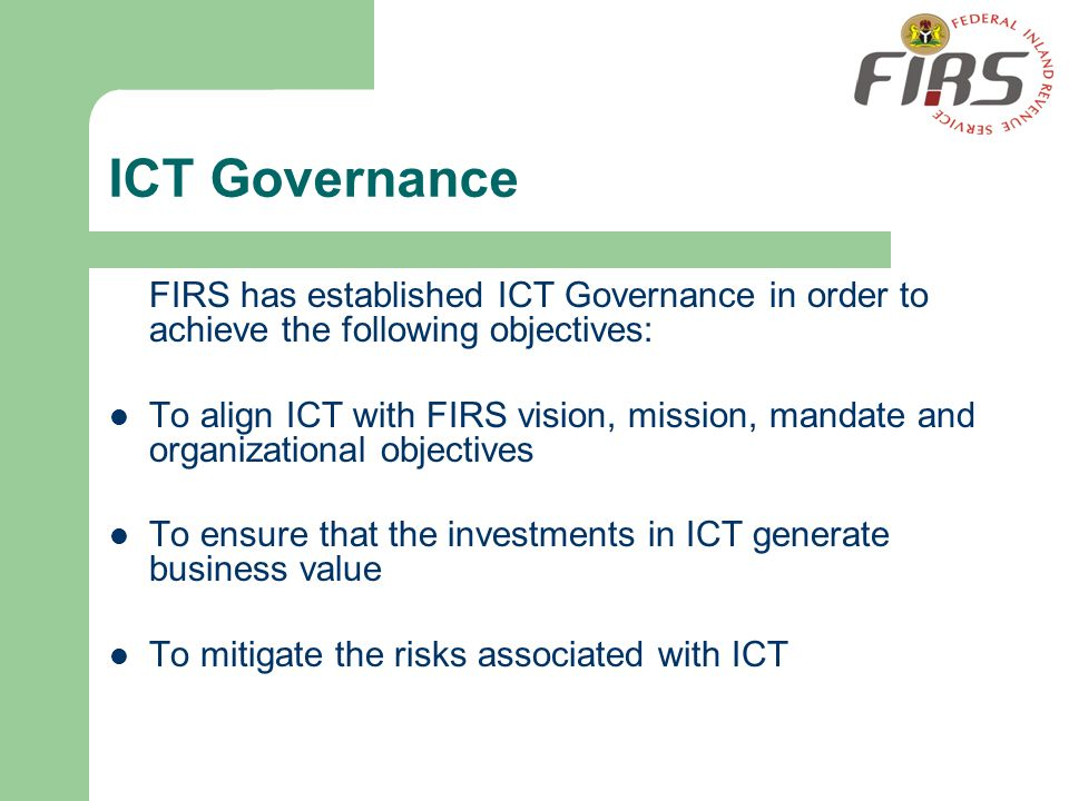 ICT Governance FIRS has established ICT Governance in order to achieve the following objectives: To align ICT with FIRS vision, mission, mandate and o