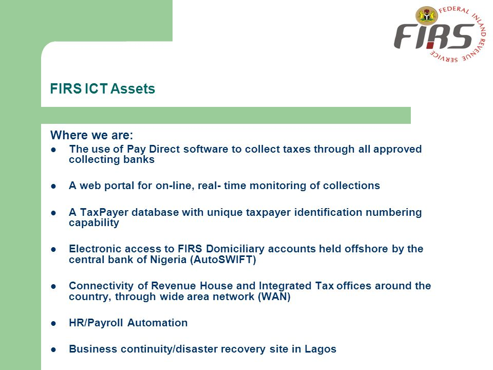 FIRS ICT Assets Where we are: The use of Pay Direct software to collect taxes through all approved collecting banks A web portal for on-line, real- ti