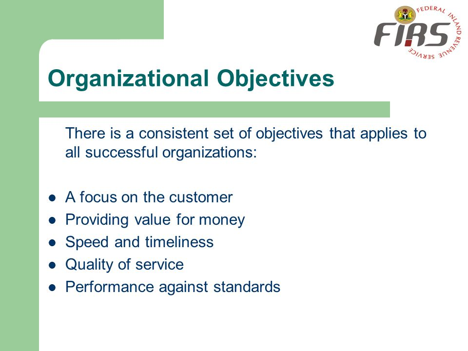 Organizational Objectives There is a consistent set of objectives that applies to all successful organizations: A focus on the customer Providing valu