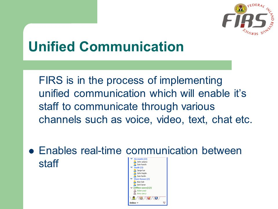 Unified Communication FIRS is in the process of implementing unified communication which will enable its staff to communicate through various channels