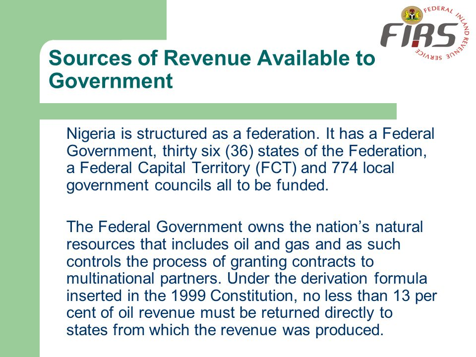 Sources of Revenue Available to Government Nigeria is structured as a federation. It has a Federal Government, thirty six (36) states of the Federatio