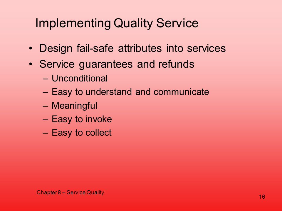 Implementing Quality Service Design fail-safe attributes into services Service guarantees and refunds –Unconditional –Easy to understand and communica