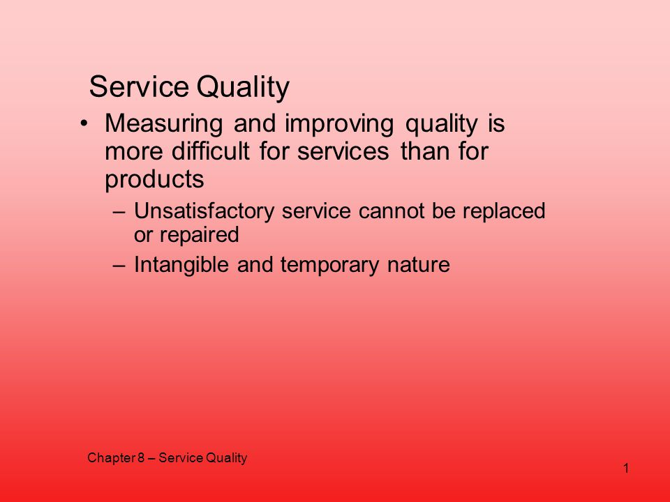 Service Quality Measuring and improving quality is more difficult for services than for products –Unsatisfactory service cannot be replaced or repaire