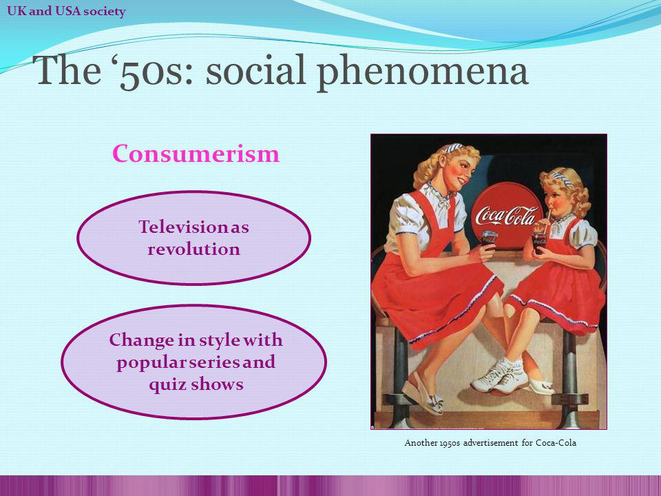 The 50s: social phenomena Consumerism Television as revolution Change in style with popular series and quiz shows Another 1950s advertisement for Coca-Cola UK and USA society