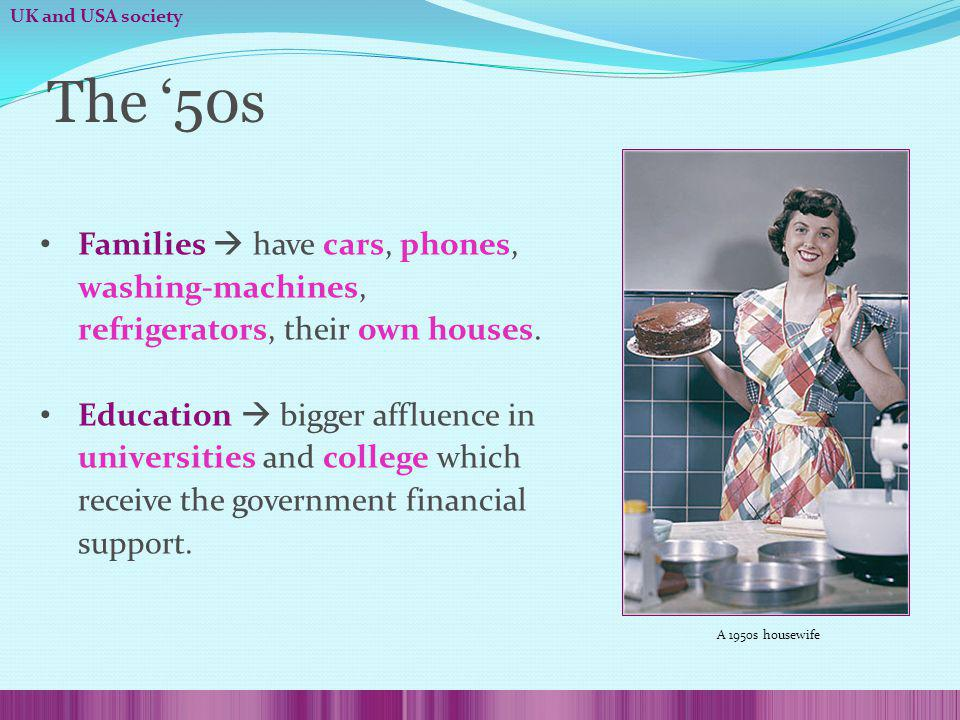 The 50s Families have cars, phones, washing-machines, refrigerators, their own houses. Education bigger affluence in universities and college which re