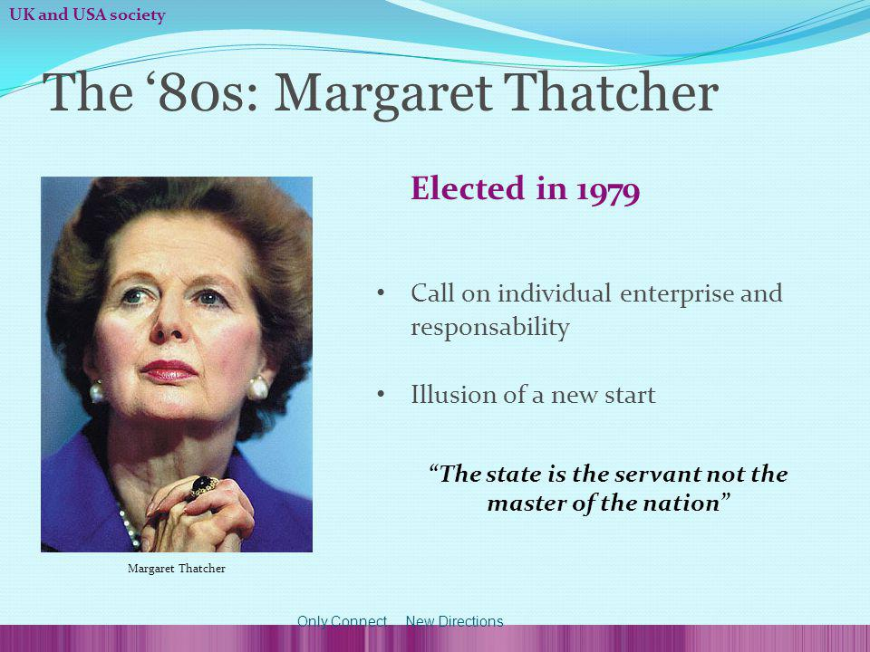 Elected in 1979 Call on individual enterprise and responsability Illusion of a new start The state is the servant not the master of the nation The 80s: Margaret Thatcher Margaret Thatcher UK and USA society Only Connect...