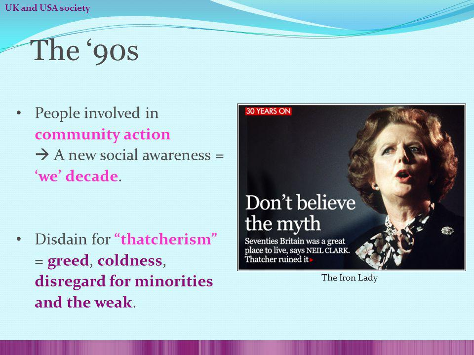 The 90s People involved in community action A new social awareness = we decade. Disdain for thatcherism = greed, coldness, disregard for minorities an