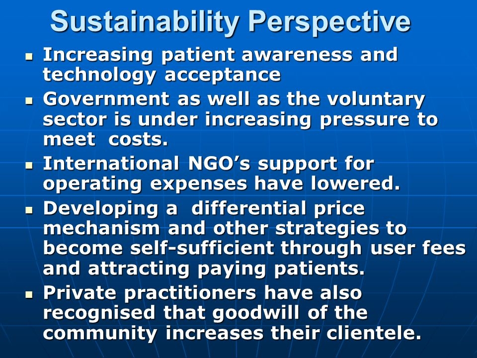 Sustainability Perspective Increasing patient awareness and technology acceptance Increasing patient awareness and technology acceptance Government as well as the voluntary sector is under increasing pressure to meet costs.