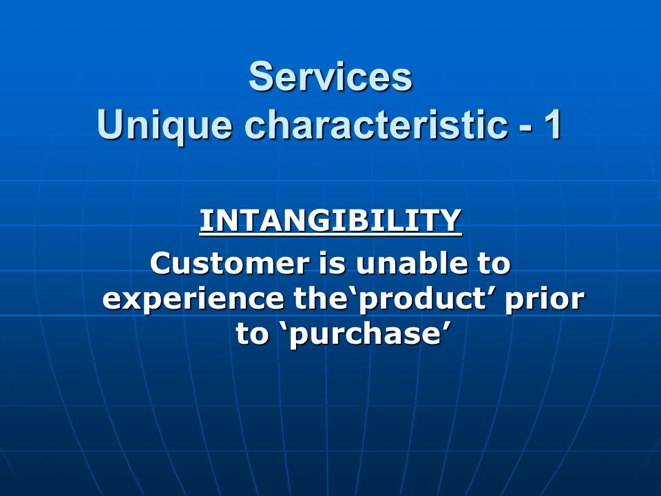Services Unique characteristic - 1 INTANGIBILITY Customer is unable to experience theproduct prior to purchase