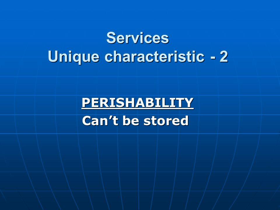 Services Unique characteristic - 2 PERISHABILITY PERISHABILITY Cant be stored