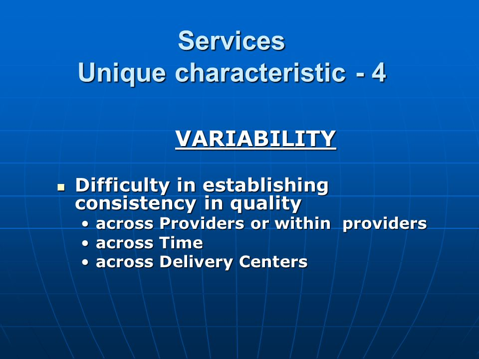 Services Unique characteristic - 4 VARIABILITY Difficulty in establishing consistency in quality Difficulty in establishing consistency in quality across Providers or within providersacross Providers or within providers across Timeacross Time across Delivery Centersacross Delivery Centers