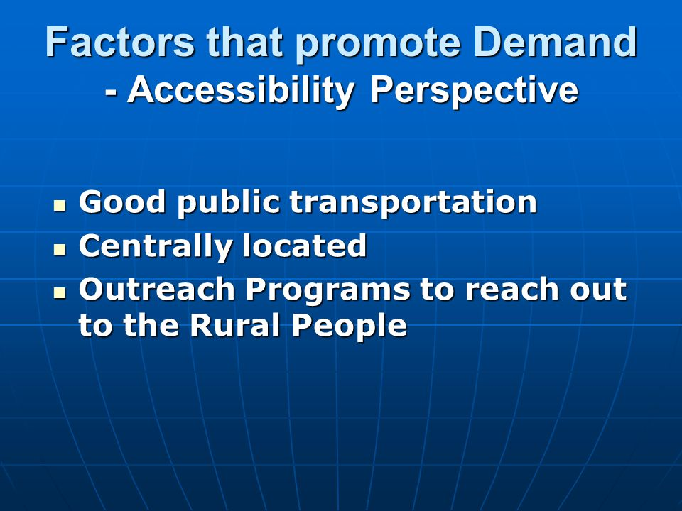 Factors that promote Demand - Accessibility Perspective Good public transportation Good public transportation Centrally located Centrally located Outreach Programs to reach out to the Rural People Outreach Programs to reach out to the Rural People