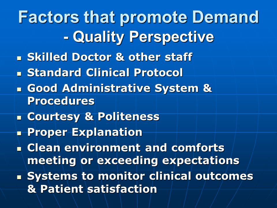 Factors that promote Demand - Quality Perspective Skilled Doctor & other staff Skilled Doctor & other staff Standard Clinical Protocol Standard Clinical Protocol Good Administrative System & Procedures Good Administrative System & Procedures Courtesy & Politeness Courtesy & Politeness Proper Explanation Proper Explanation Clean environment and comforts meeting or exceeding expectations Clean environment and comforts meeting or exceeding expectations Systems to monitor clinical outcomes & Patient satisfaction Systems to monitor clinical outcomes & Patient satisfaction