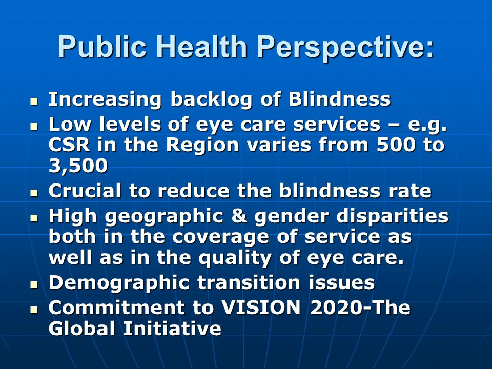 Public Health Perspective: Increasing backlog of Blindness Increasing backlog of Blindness Low levels of eye care services – e.g.