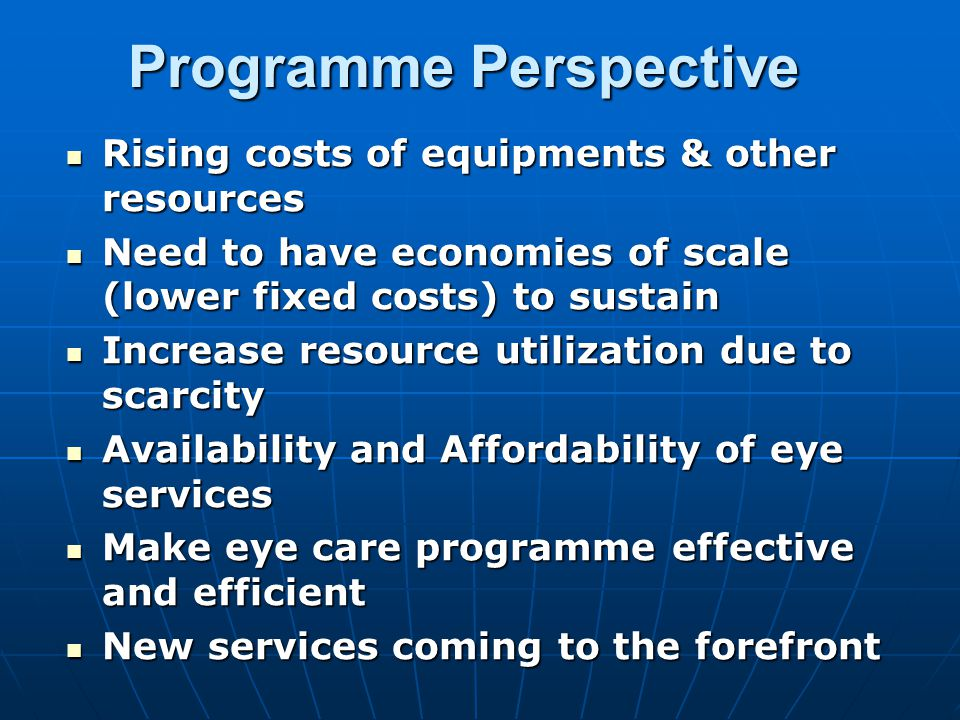 Programme Perspective Rising costs of equipments & other resources Rising costs of equipments & other resources Need to have economies of scale (lower fixed costs) to sustain Need to have economies of scale (lower fixed costs) to sustain Increase resource utilization due to scarcity Increase resource utilization due to scarcity Availability and Affordability of eye services Availability and Affordability of eye services Make eye care programme effective and efficient Make eye care programme effective and efficient New services coming to the forefront New services coming to the forefront