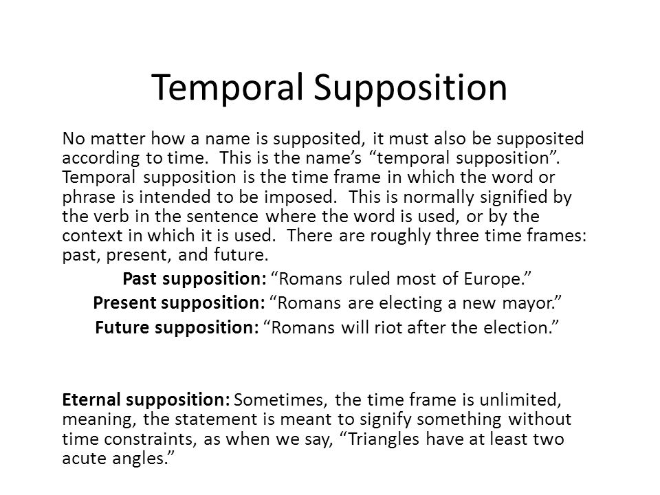 Temporal Supposition No matter how a name is supposited, it must also be supposited according to time. This is the names temporal supposition. Tempora