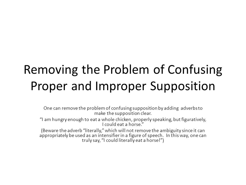 Removing the Problem of Confusing Proper and Improper Supposition One can remove the problem of confusing supposition by adding adverbs to make the su