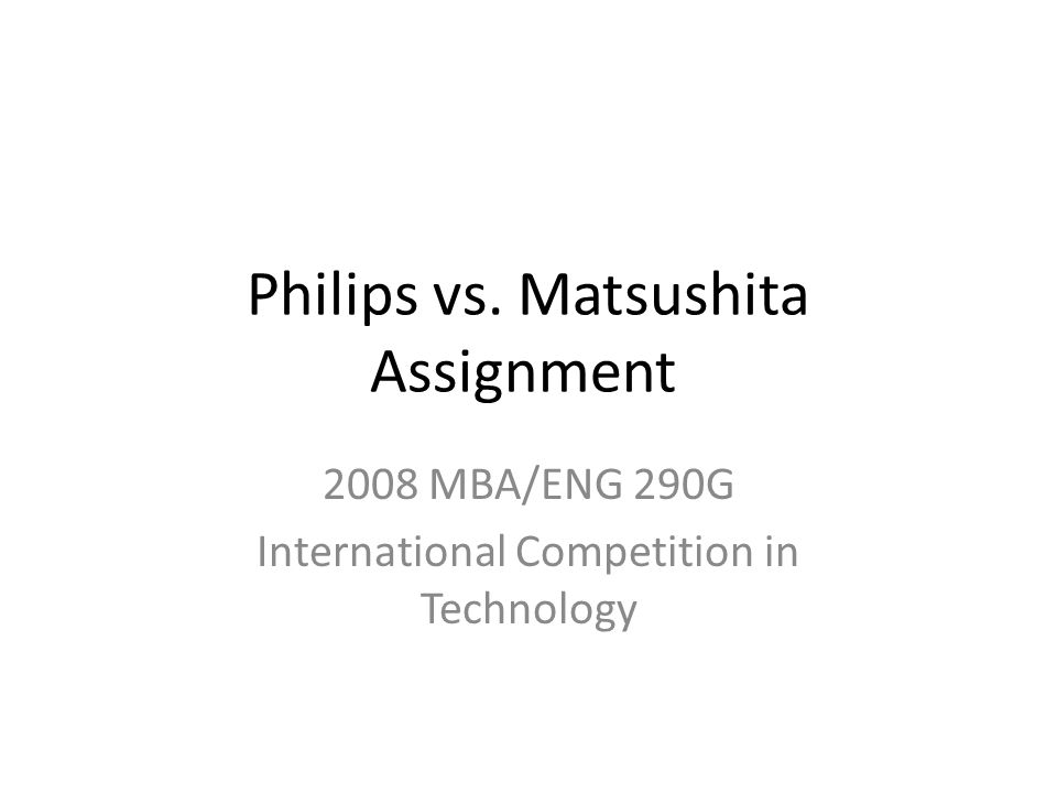 Philips vs. Matsushita Assignment 2008 MBA/ENG 290G International Competition in Technology