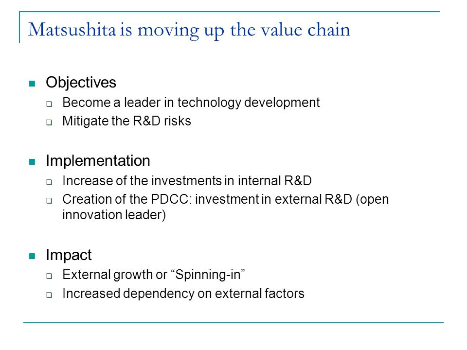 Matsushita is moving up the value chain Objectives Become a leader in technology development Mitigate the R&D risks Implementation Increase of the inv