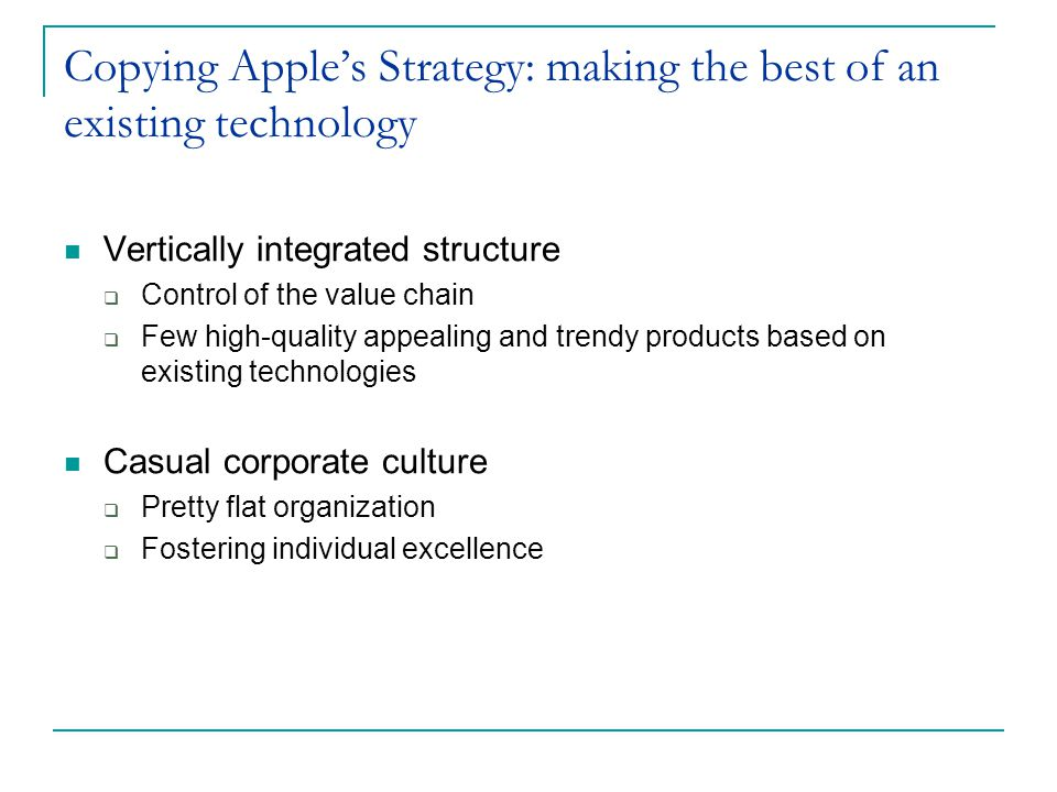 Copying Apples Strategy: making the best of an existing technology Vertically integrated structure Control of the value chain Few high-quality appeali
