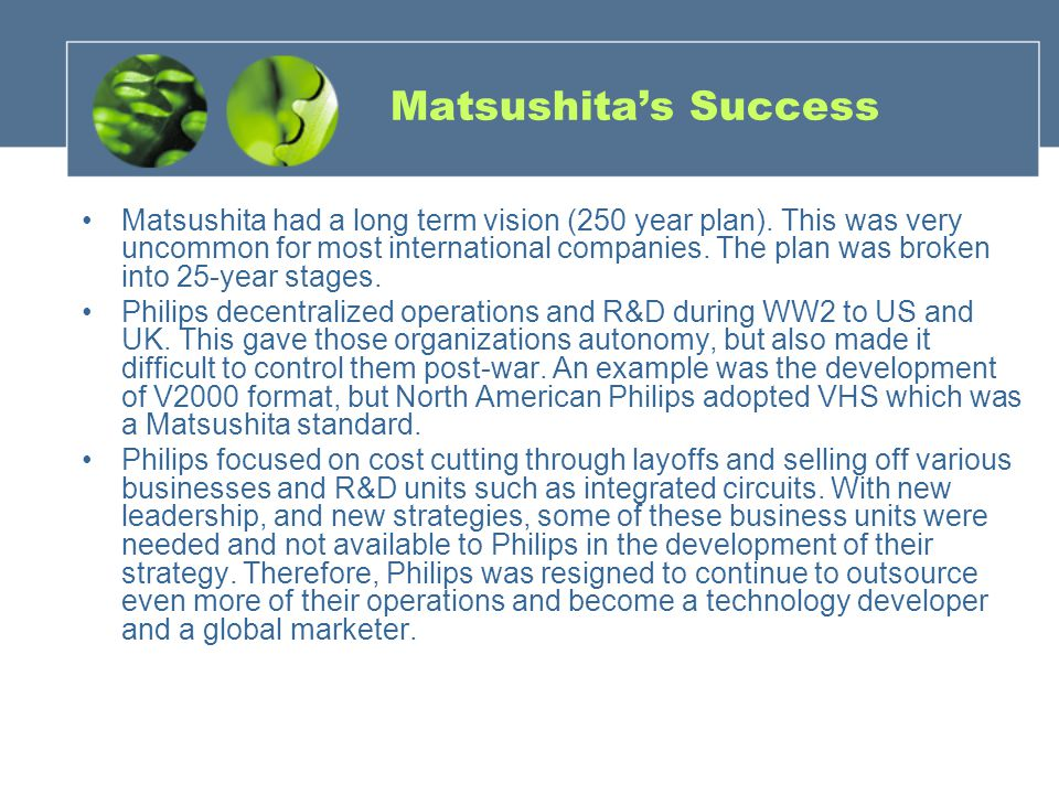 Matsushitas Success Matsushita had a long term vision (250 year plan). This was very uncommon for most international companies. The plan was broken in