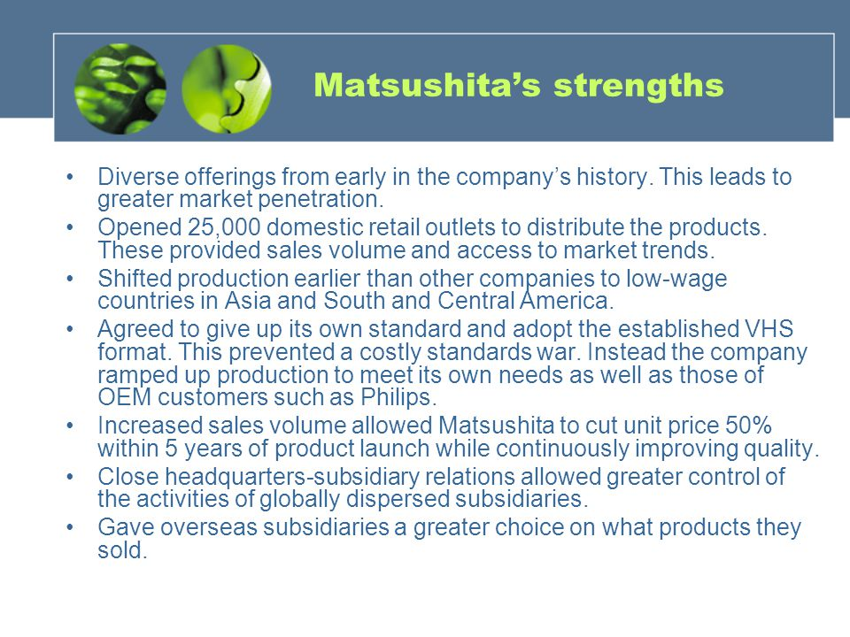 Matsushitas strengths Diverse offerings from early in the companys history. This leads to greater market penetration. Opened 25,000 domestic retail ou