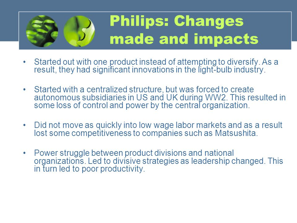 Philips: Changes made and impacts Started out with one product instead of attempting to diversify. As a result, they had significant innovations in th