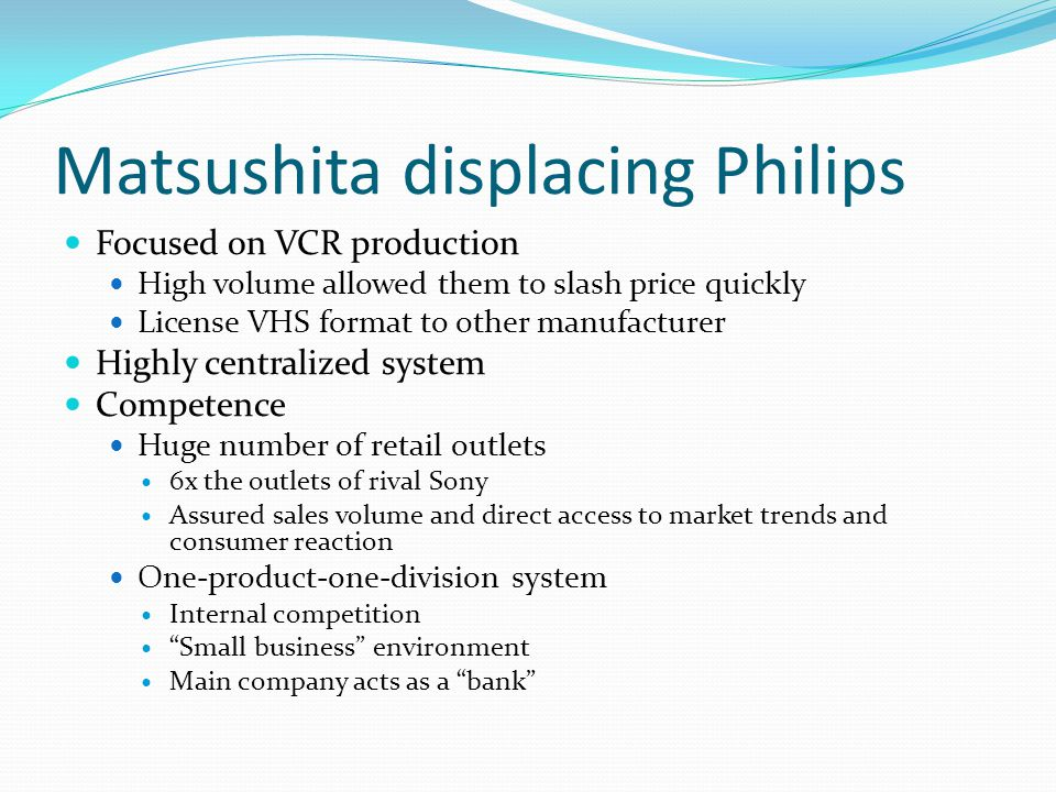 Matsushita displacing Philips Focused on VCR production High volume allowed them to slash price quickly License VHS format to other manufacturer Highl