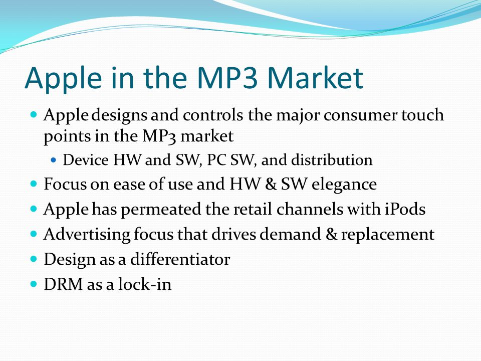 Apple in the MP3 Market Apple designs and controls the major consumer touch points in the MP3 market Device HW and SW, PC SW, and distribution Focus o